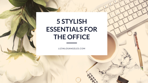 5 STYLISH ESSENTIALS FOR THE OFFICE by Liz in Los Angeles, Los Angeles Lifestyle Blogger